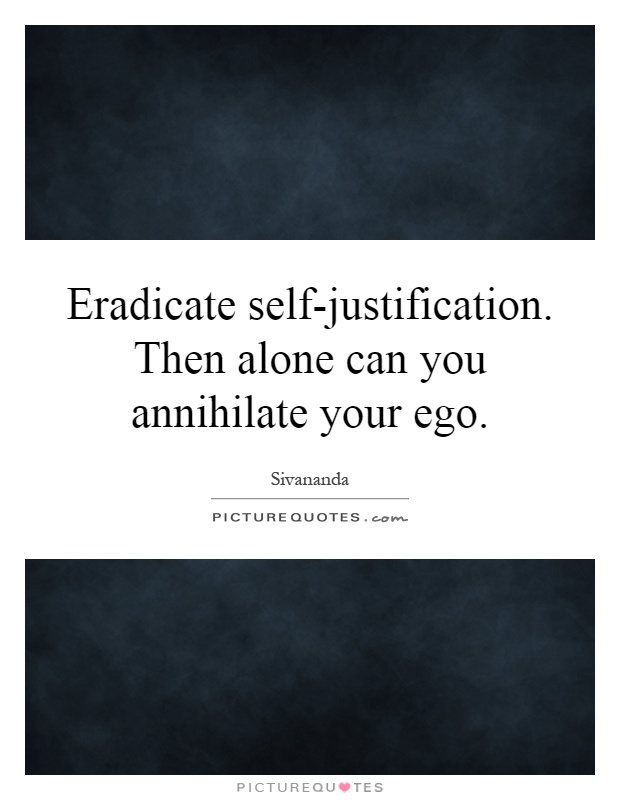 Eradicate self-justification. Then alone can you annihilate your ego Picture Quote #1