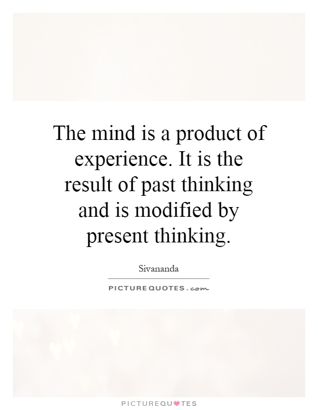 The mind is a product of experience. It is the result of past thinking and is modified by present thinking Picture Quote #1