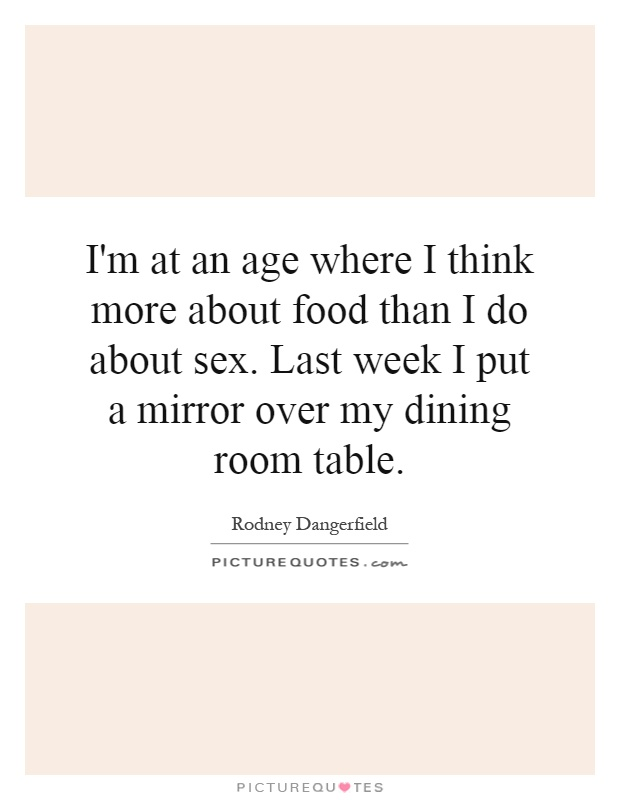 I'm at an age where I think more about food than I do about sex. Last week I put a mirror over my dining room table Picture Quote #1