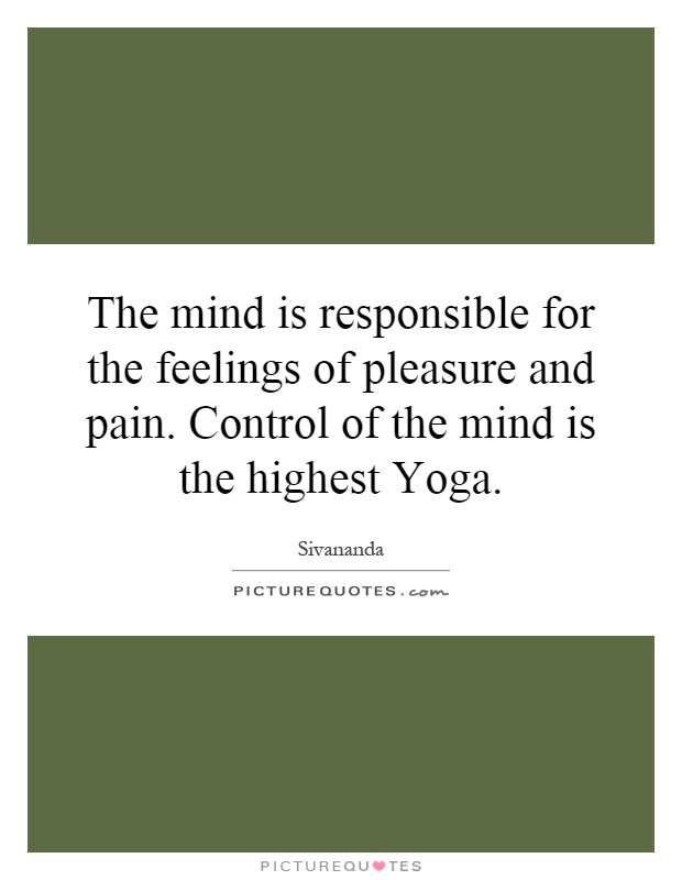 The mind is responsible for the feelings of pleasure and pain. Control of the mind is the highest Yoga Picture Quote #1