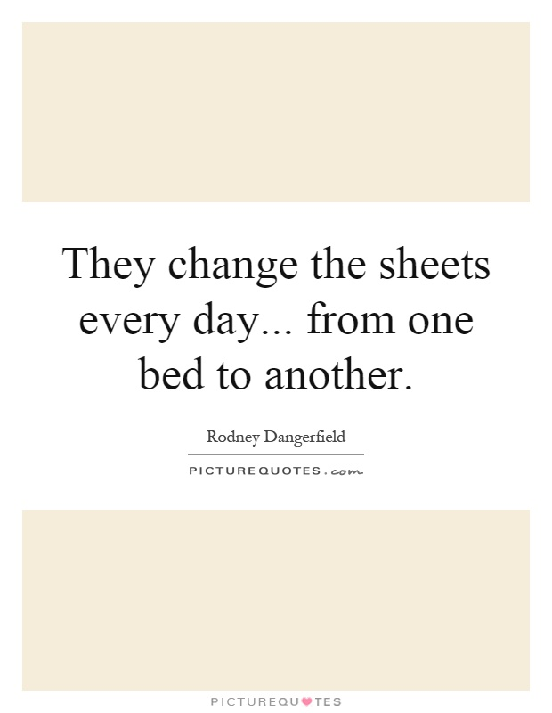 They change the sheets every day... from one bed to another Picture Quote #1