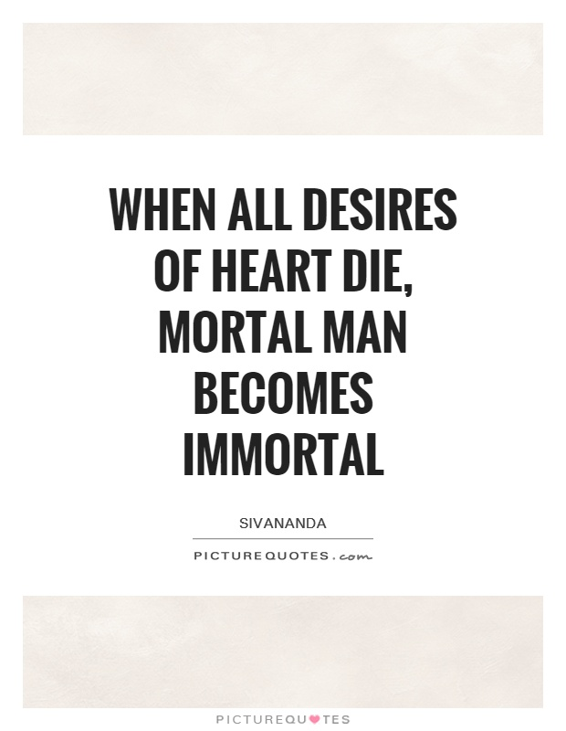 When all desires of heart die, mortal man becomes Immortal Picture Quote #1