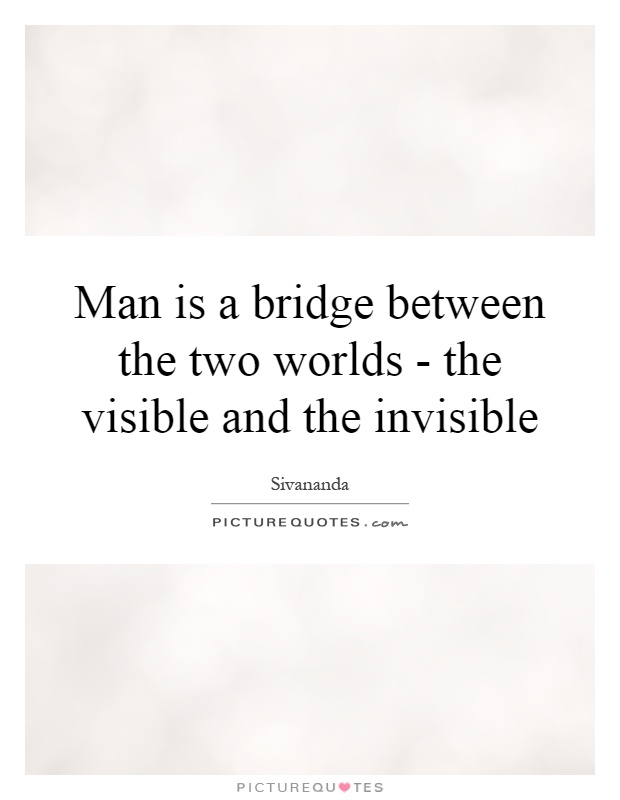 Man is a bridge between the two worlds - the visible and the invisible Picture Quote #1