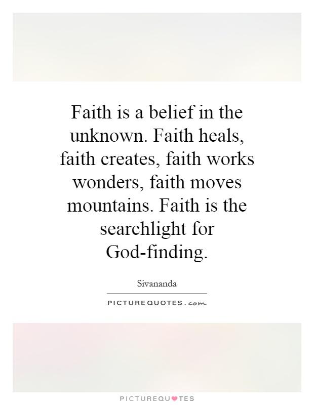 Faith is a belief in the unknown. Faith heals, faith creates, faith works wonders, faith moves mountains. Faith is the searchlight for God-finding Picture Quote #1