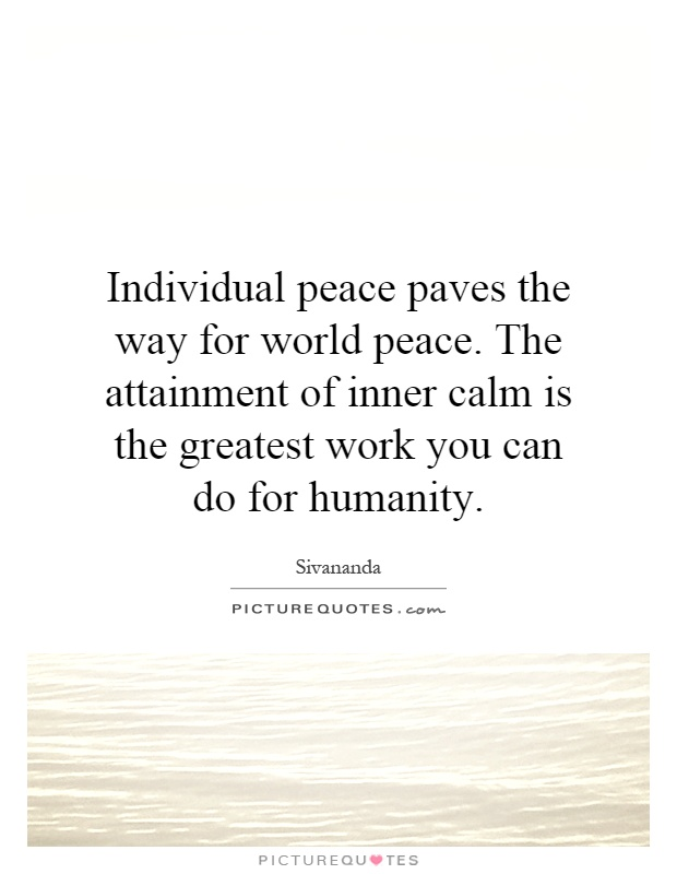 Individual peace paves the way for world peace. The attainment of inner calm is the greatest work you can do for humanity Picture Quote #1