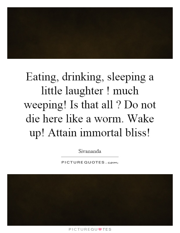 Eating, drinking, sleeping a little laughter! much weeping! Is that all? Do not die here like a worm. Wake up! Attain immortal bliss! Picture Quote #1