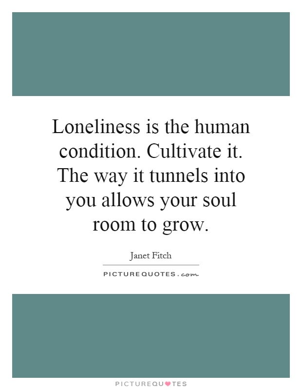 Loneliness is the human condition. Cultivate it. The way it tunnels into you allows your soul room to grow Picture Quote #1
