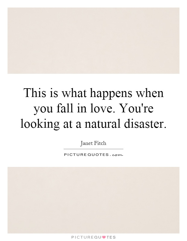 This is what happens when you fall in love. You're looking at a natural disaster Picture Quote #1