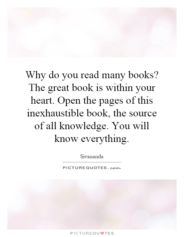 Why do you read many books? The great book is within your heart. Open the pages of this inexhaustible book, the source of all knowledge. You will know everything Picture Quote #1