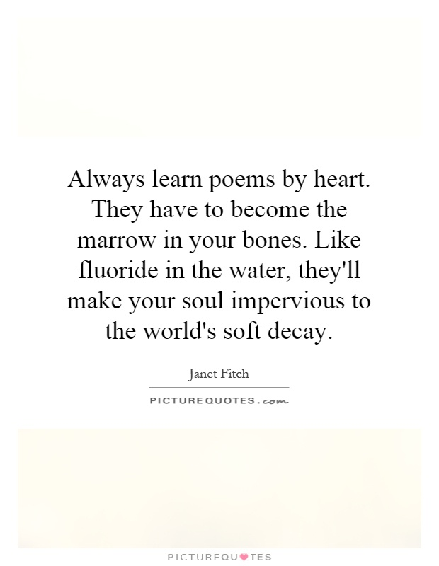 Always learn poems by heart. They have to become the marrow in your bones. Like fluoride in the water, they'll make your soul impervious to the world's soft decay Picture Quote #1