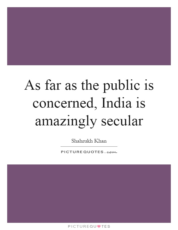 As far as the public is concerned, India is amazingly secular Picture Quote #1
