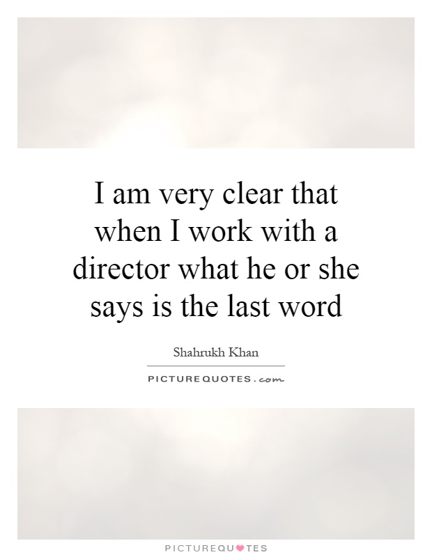 I am very clear that when I work with a director what he or she says is the last word Picture Quote #1