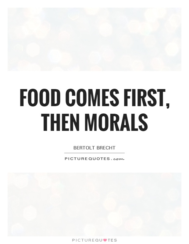 Food comes first, then morals Picture Quote #1