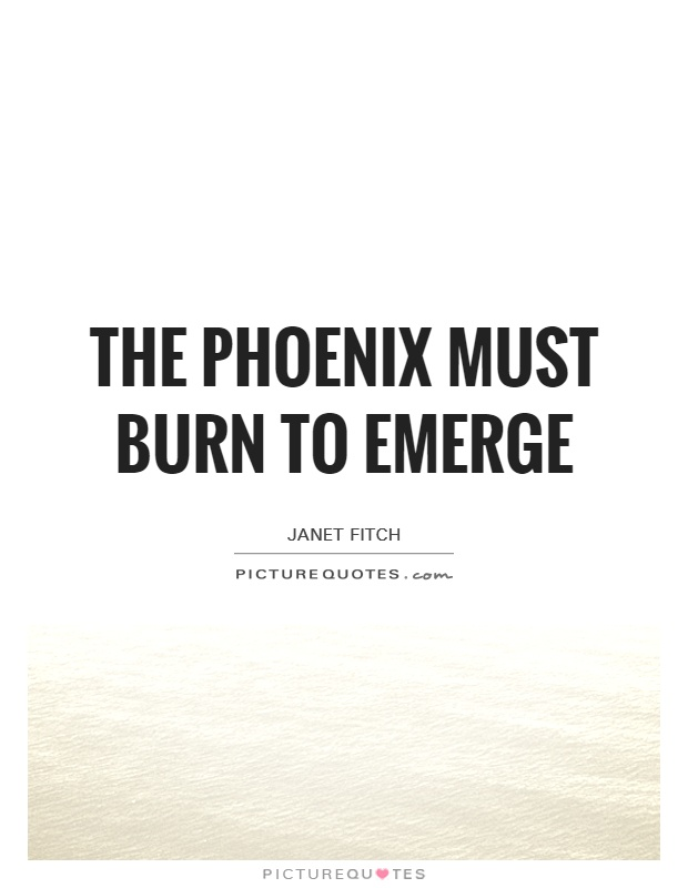 The phoenix must burn to emerge Picture Quote #1