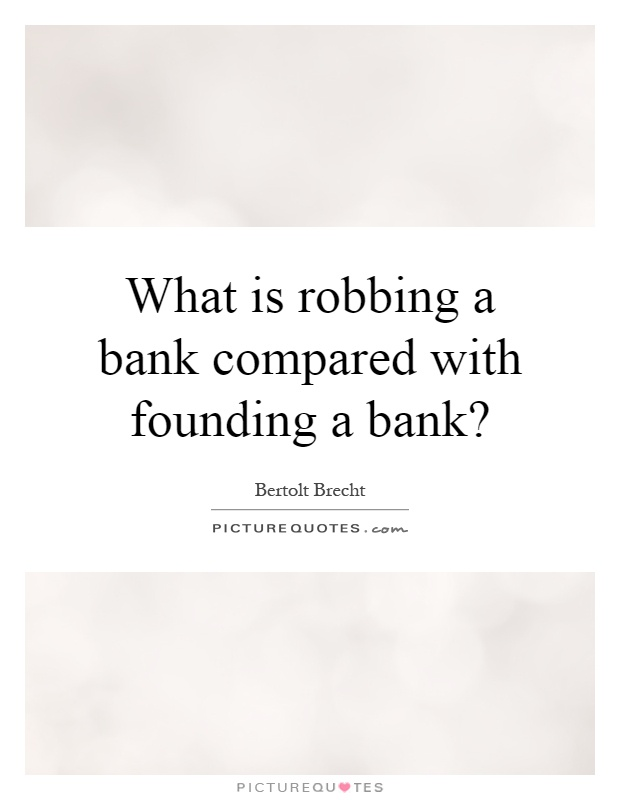 What is robbing a bank compared with founding a bank? Picture Quote #1