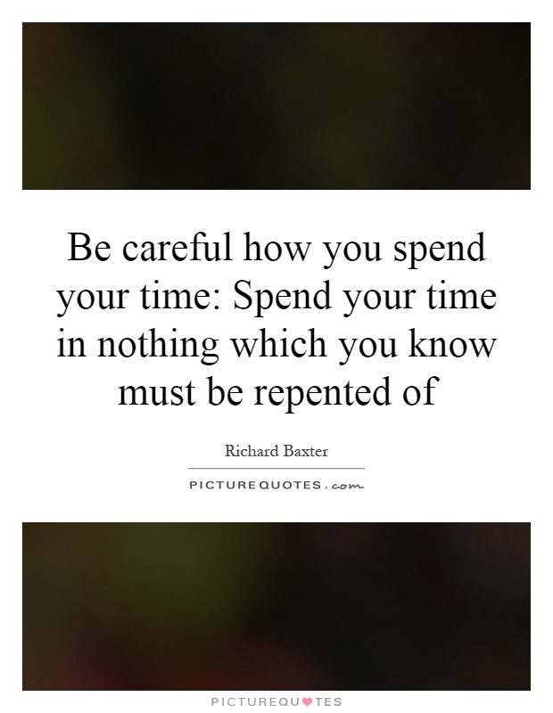 Be careful how you spend your time: Spend your time in nothing which you know must be repented of Picture Quote #1