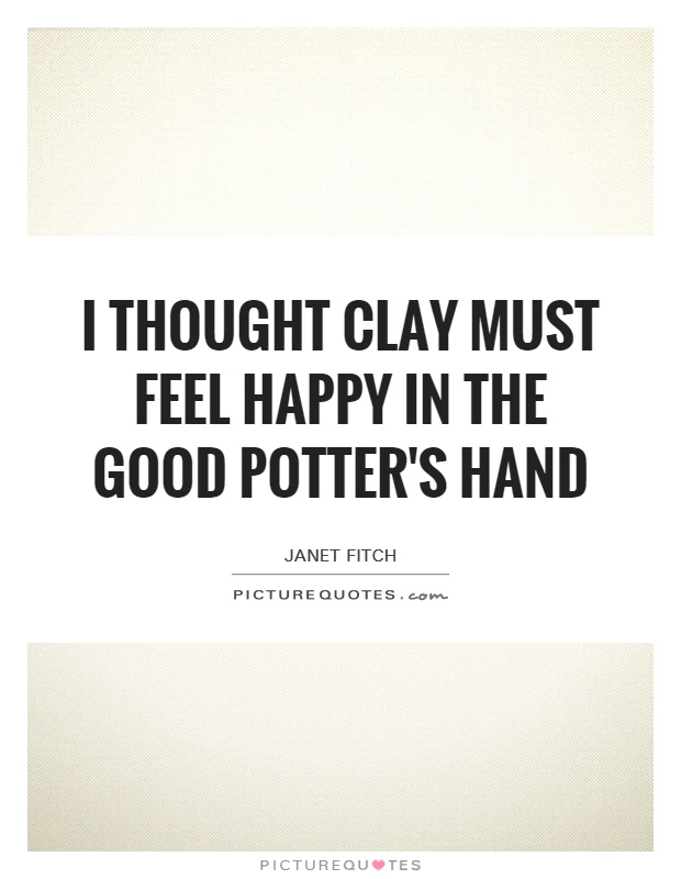 I thought clay must feel happy in the good potter's hand Picture Quote #1
