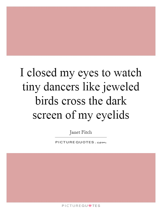I closed my eyes to watch tiny dancers like jeweled birds cross the dark screen of my eyelids Picture Quote #1