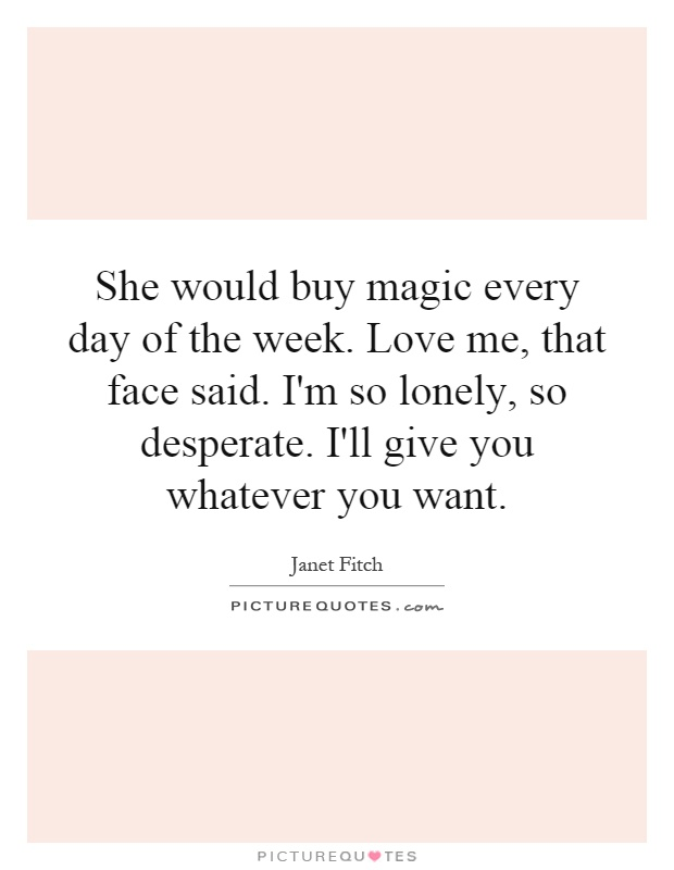 She would buy magic every day of the week. Love me, that face said. I'm so lonely, so desperate. I'll give you whatever you want Picture Quote #1