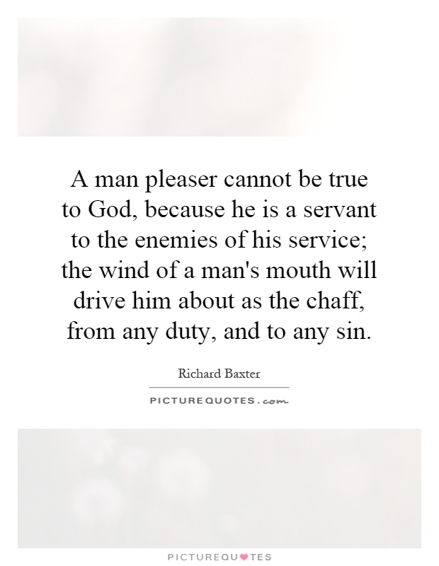 A man pleaser cannot be true to God, because he is a servant to the enemies of his service; the wind of a man's mouth will drive him about as the chaff, from any duty, and to any sin Picture Quote #1