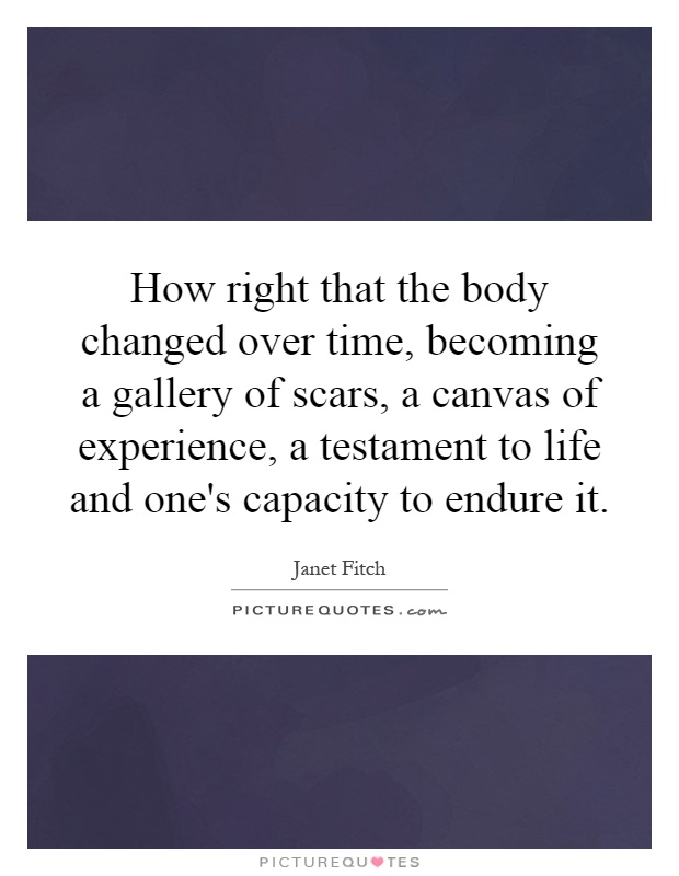 How right that the body changed over time, becoming a gallery of scars, a canvas of experience, a testament to life and one's capacity to endure it Picture Quote #1