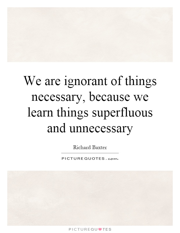We are ignorant of things necessary, because we learn things superfluous and unnecessary Picture Quote #1