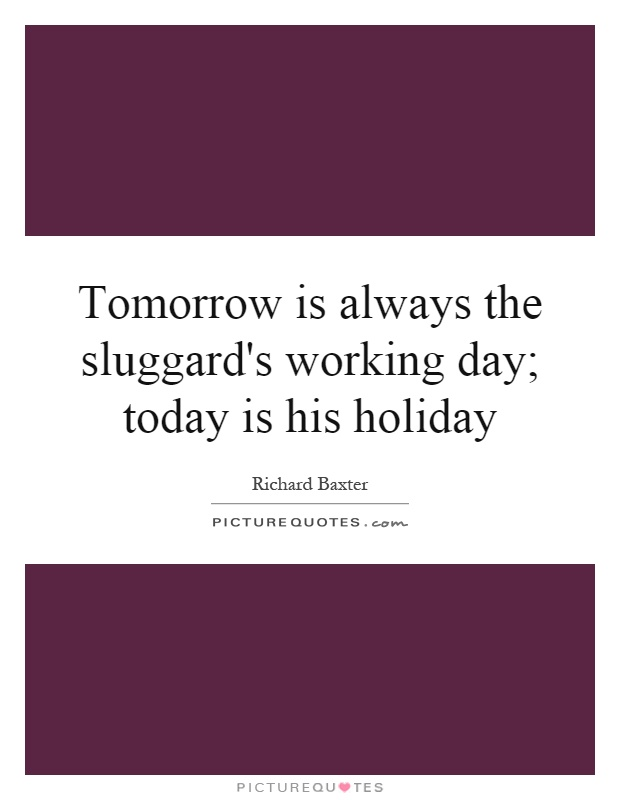 Tomorrow is always the sluggard's working day; today is his holiday Picture Quote #1