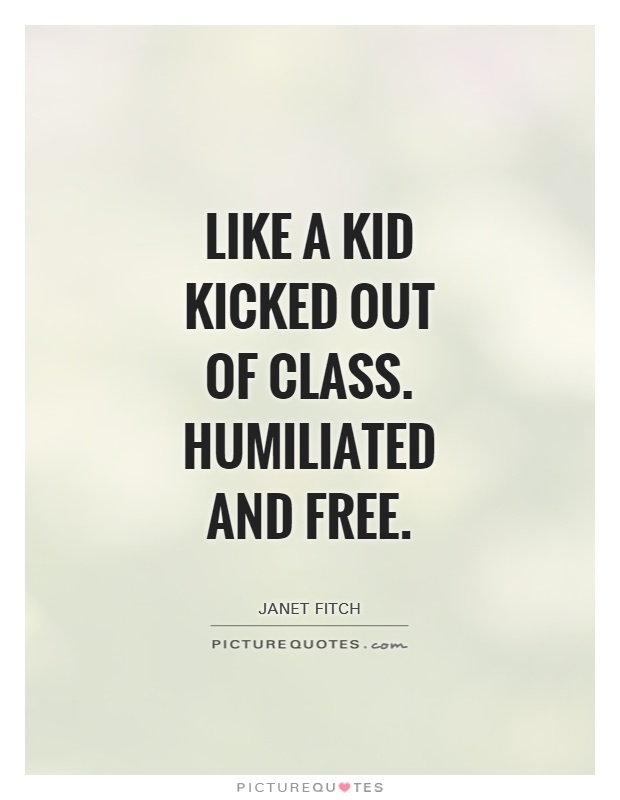 Like a kid kicked out of class. humiliated and free Picture Quote #1