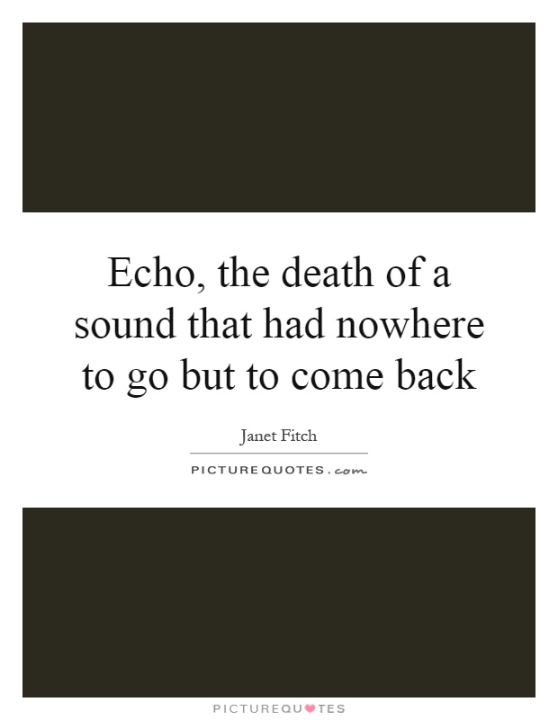 Echo, the death of a sound that had nowhere to go but to come back Picture Quote #1
