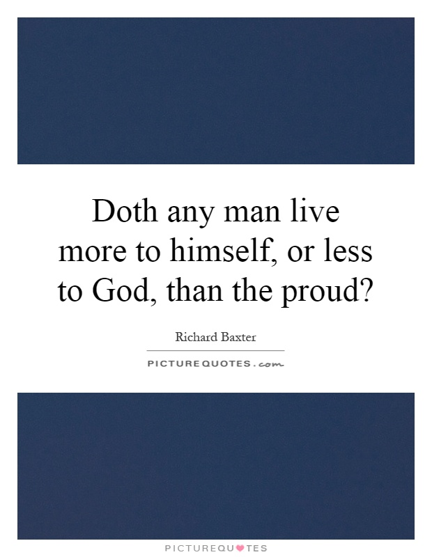 Doth any man live more to himself, or less to God, than the proud? Picture Quote #1