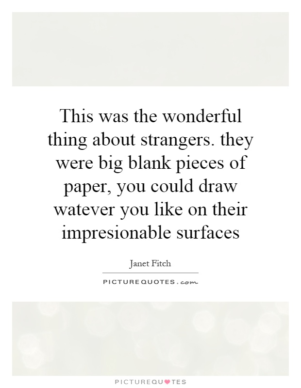 This was the wonderful thing about strangers. they were big blank pieces of paper, you could draw watever you like on their impresionable surfaces Picture Quote #1