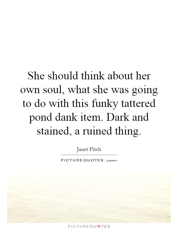 She should think about her own soul, what she was going to do with this funky tattered pond dank item. Dark and stained, a ruined thing Picture Quote #1