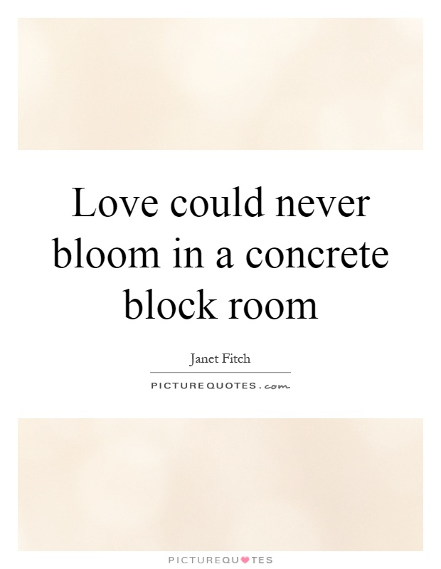 Love could never bloom in a concrete block room Picture Quote #1