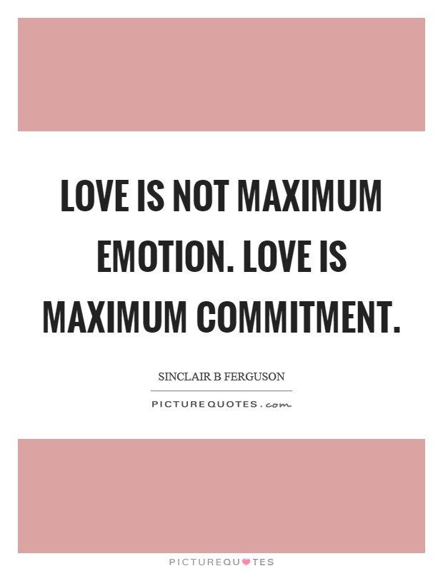 Love is not maximum emotion. Love is maximum commitment Picture Quote #1