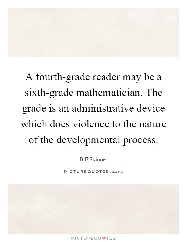 A fourth-grade reader may be a sixth-grade mathematician. The grade is an administrative device which does violence to the nature of the developmental process Picture Quote #1