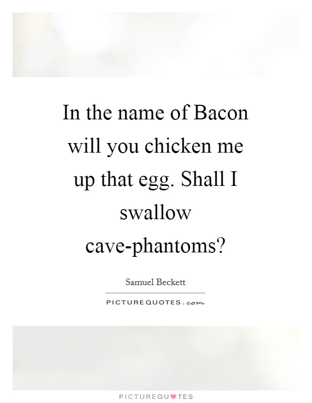 In the name of Bacon will you chicken me up that egg. Shall I swallow cave-phantoms? Picture Quote #1