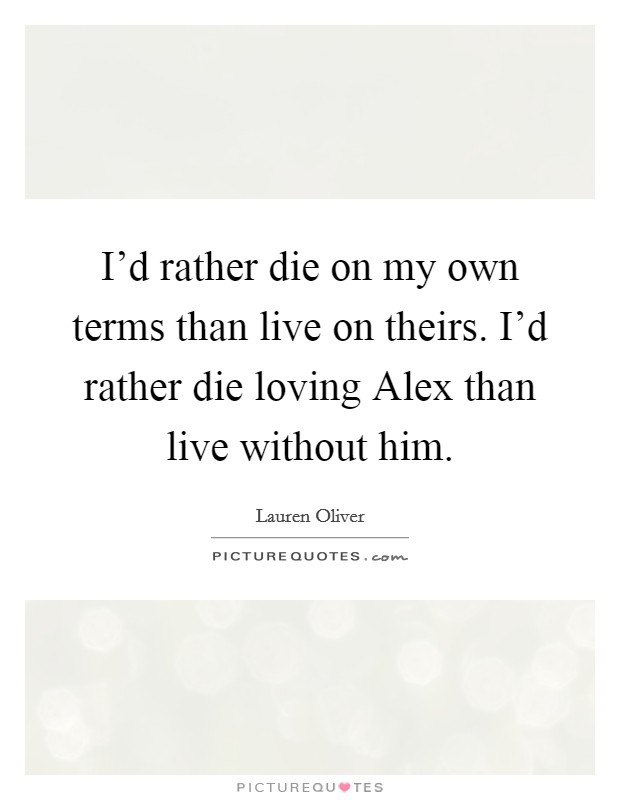 I'd rather die on my own terms than live on theirs. I'd rather die loving Alex than live without him Picture Quote #1