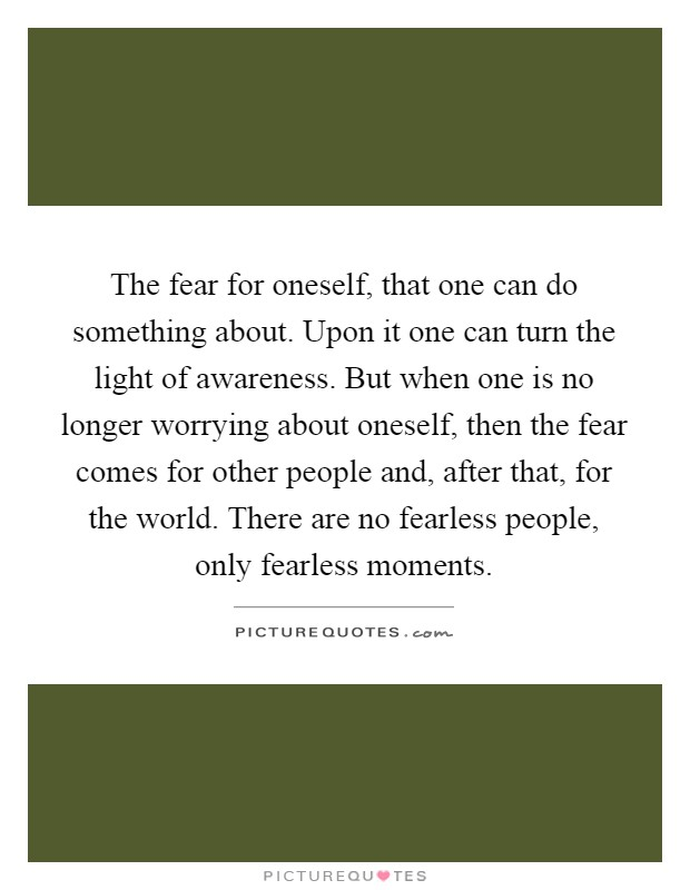 The fear for oneself, that one can do something about. Upon it one can turn the light of awareness. But when one is no longer worrying about oneself, then the fear comes for other people and, after that, for the world. There are no fearless people, only fearless moments Picture Quote #1