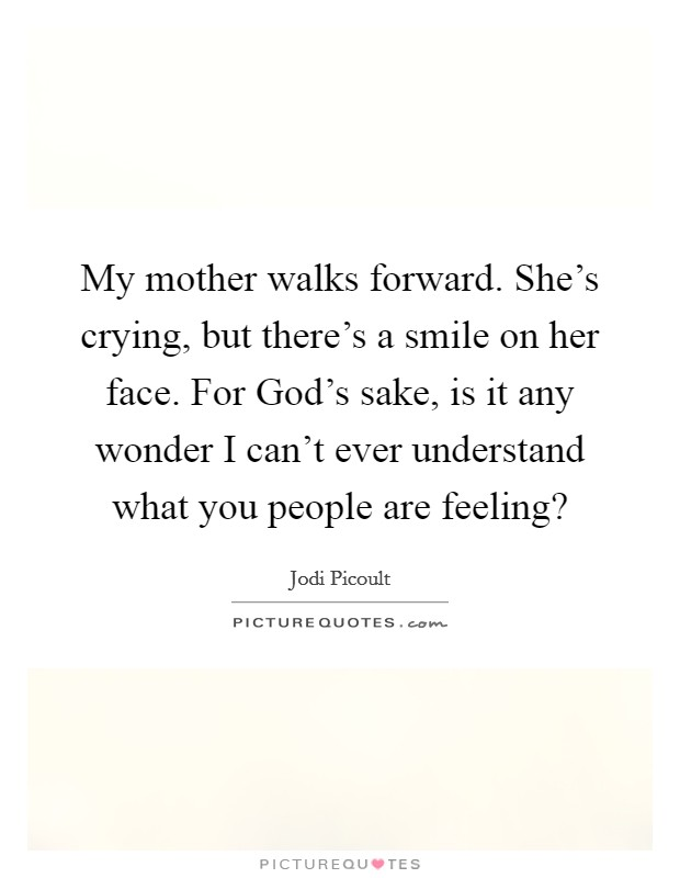 My mother walks forward. She's crying, but there's a smile on her face. For God's sake, is it any wonder I can't ever understand what you people are feeling? Picture Quote #1