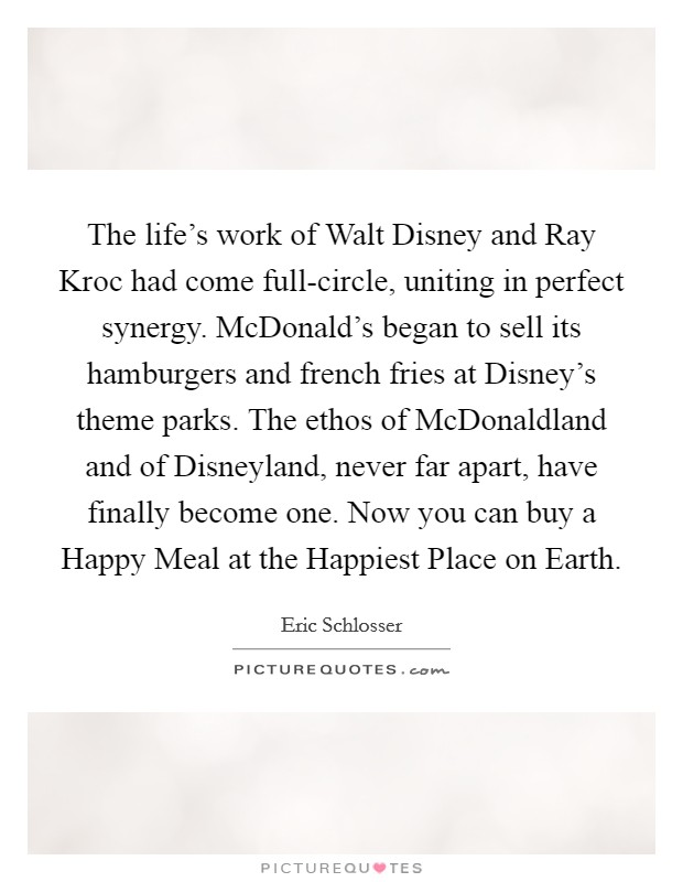 The life's work of Walt Disney and Ray Kroc had come full-circle, uniting in perfect synergy. McDonald's began to sell its hamburgers and french fries at Disney's theme parks. The ethos of McDonaldland and of Disneyland, never far apart, have finally become one. Now you can buy a Happy Meal at the Happiest Place on Earth Picture Quote #1