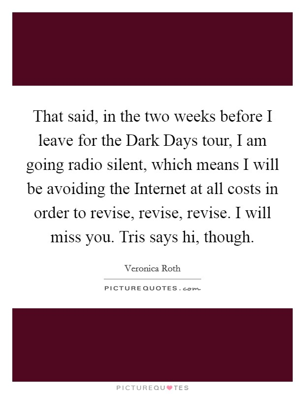 That said, in the two weeks before I leave for the Dark Days tour, I am going radio silent, which means I will be avoiding the Internet at all costs in order to revise, revise, revise. I will miss you. Tris says hi, though Picture Quote #1