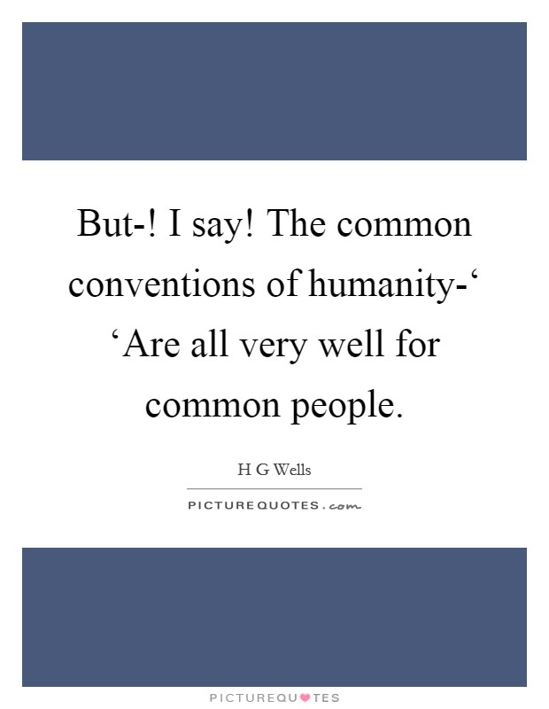 But-! I say! The common conventions of humanity-' 'Are all very well for common people Picture Quote #1
