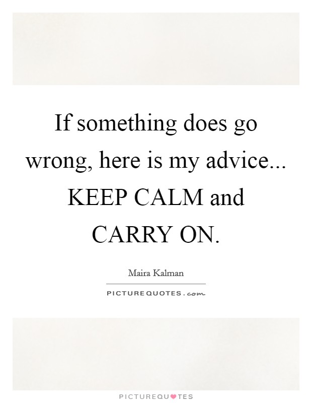 If something does go wrong, here is my advice... KEEP CALM and CARRY ON Picture Quote #1
