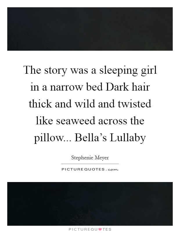 The story was a sleeping girl in a narrow bed Dark hair thick and wild and twisted like seaweed across the pillow... Bella's Lullaby Picture Quote #1