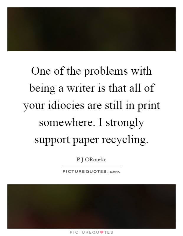 One of the problems with being a writer is that all of your idiocies are still in print somewhere. I strongly support paper recycling Picture Quote #1