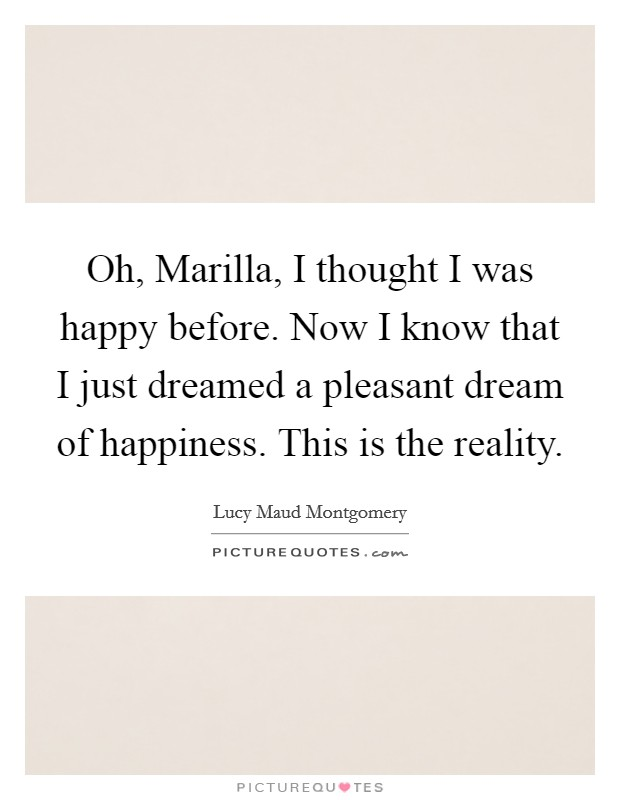Oh, Marilla, I thought I was happy before. Now I know that I just dreamed a pleasant dream of happiness. This is the reality Picture Quote #1