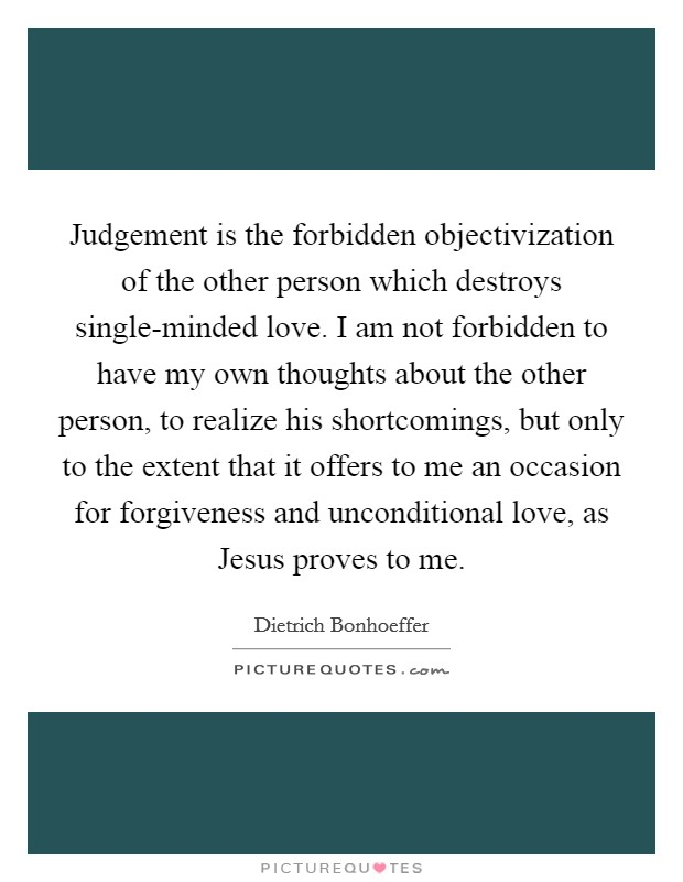 Judgement is the forbidden objectivization of the other person which destroys single-minded love. I am not forbidden to have my own thoughts about the other person, to realize his shortcomings, but only to the extent that it offers to me an occasion for forgiveness and unconditional love, as Jesus proves to me Picture Quote #1