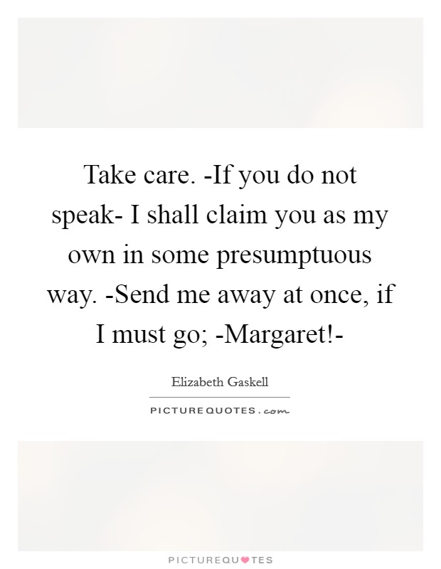Take care. -If you do not speak- I shall claim you as my own in some presumptuous way. -Send me away at once, if I must go; -Margaret!- Picture Quote #1