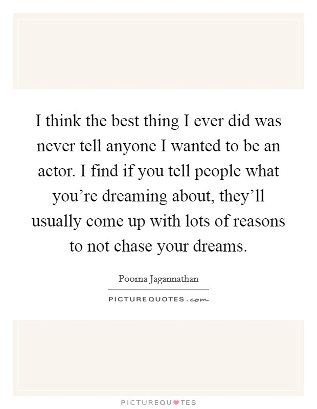 I think the best thing I ever did was never tell anyone I wanted to be an actor. I find if you tell people what you're dreaming about, they'll usually come up with lots of reasons to not chase your dreams Picture Quote #1