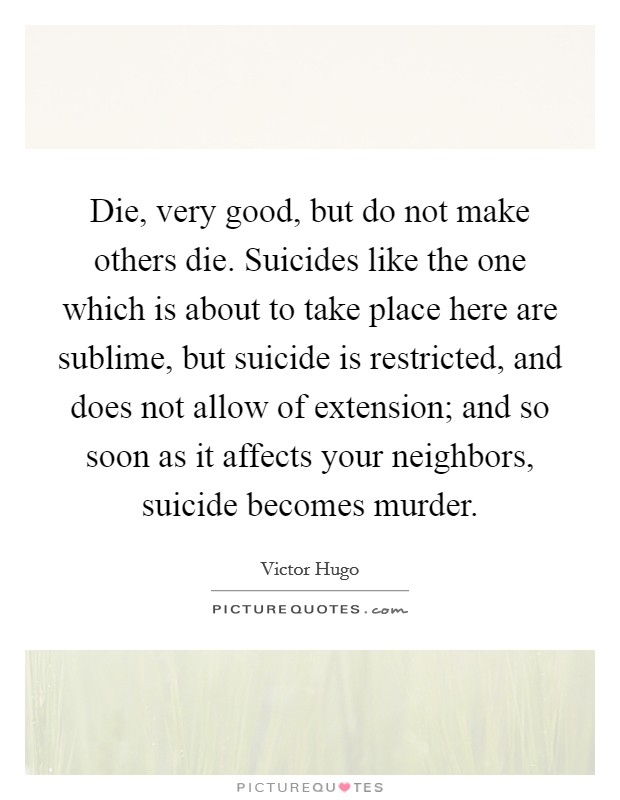 Die, very good, but do not make others die. Suicides like the one which is about to take place here are sublime, but suicide is restricted, and does not allow of extension; and so soon as it affects your neighbors, suicide becomes murder Picture Quote #1